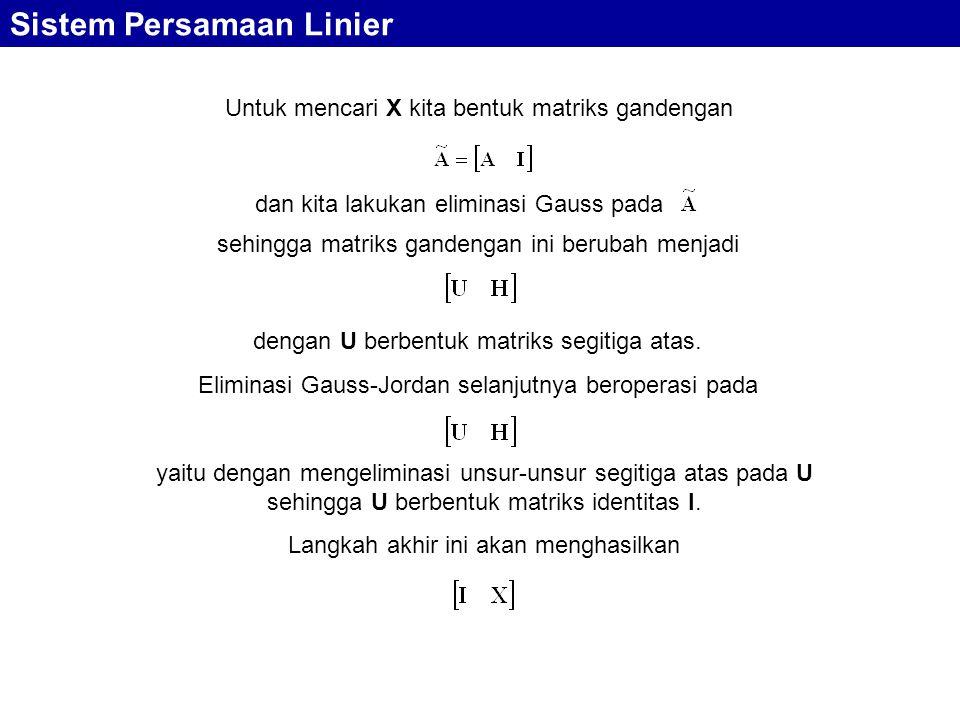 Sistem Persamaan Linier Untuk mencari X kita bentuk matriks gandengan dan kita lakukan eliminasi Gauss pada sehingga matriks gandengan ini berubah men