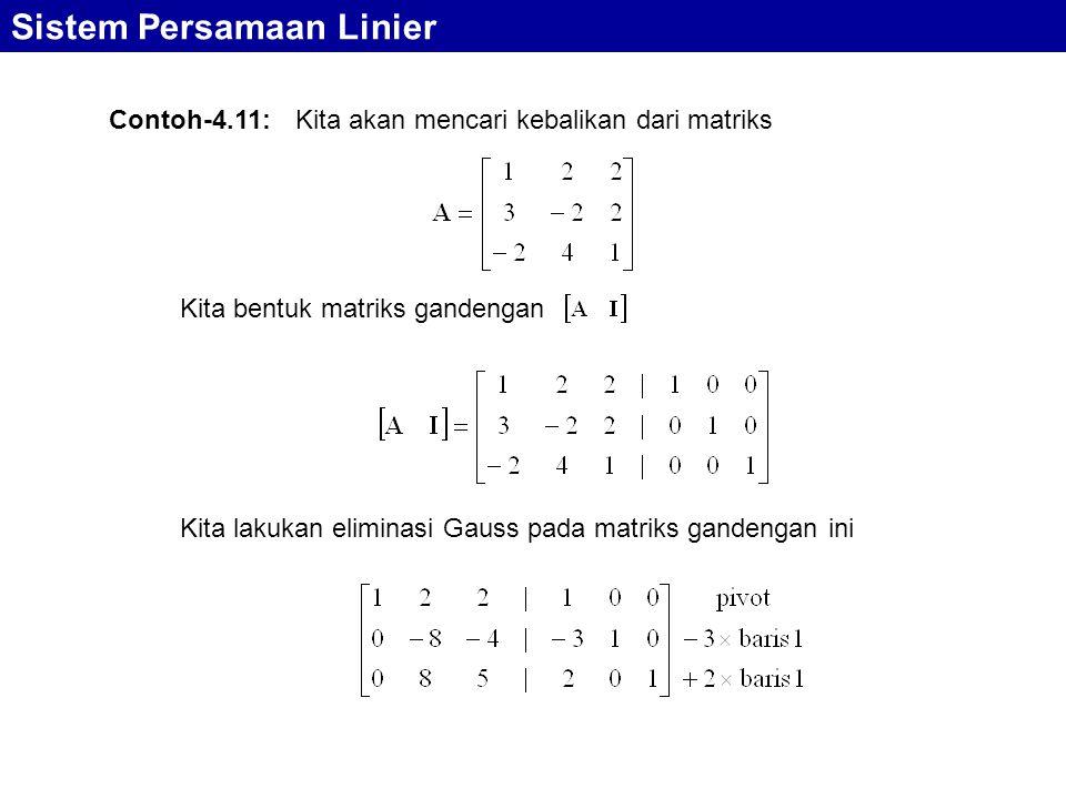 Sistem Persamaan Linier Contoh-4.11: Kita akan mencari kebalikan dari matriks Kita bentuk matriks gandengan Kita lakukan eliminasi Gauss pada matriks