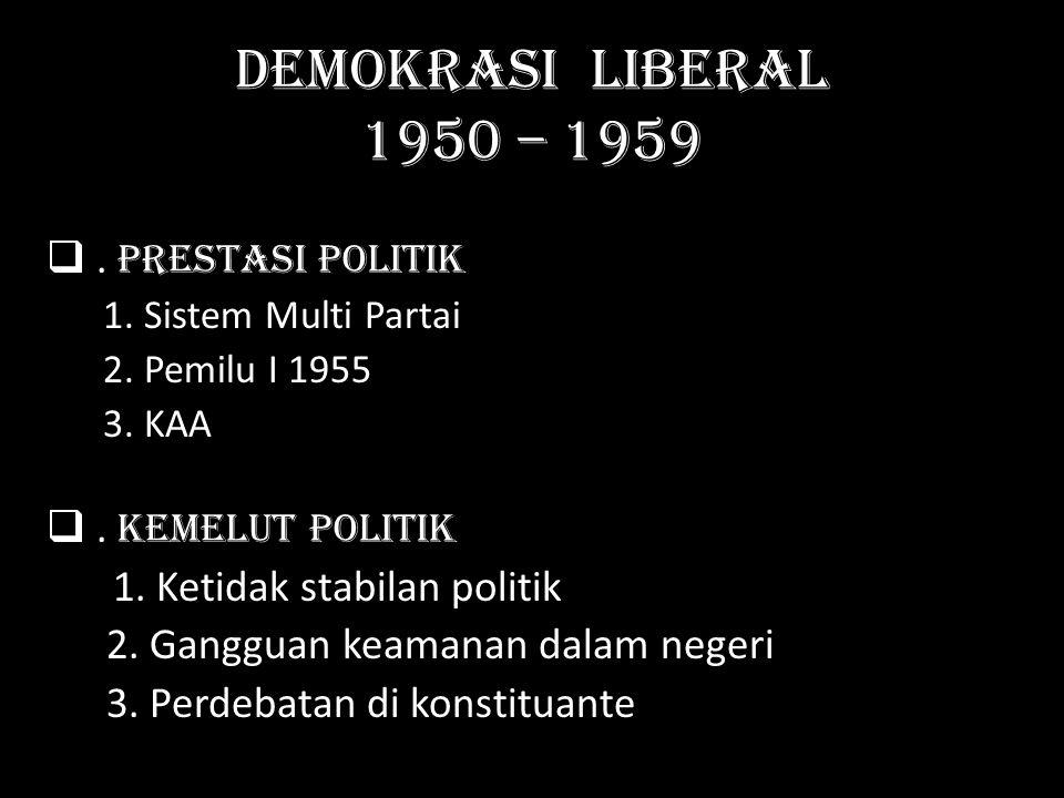 Demokrasi liberal 1950 – 1959 . P restasi Politik 1. Sistem Multi Partai 2. Pemilu I 1955 3. KAA K emelut politik 1. Ketidak stabilan politik 2. Gang