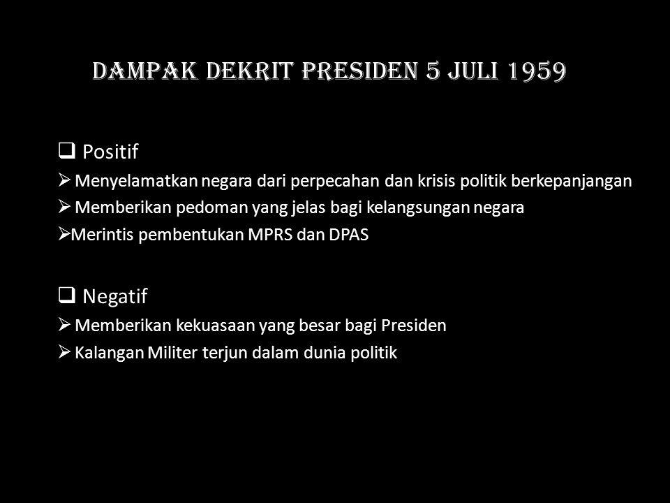 Dampak Dekrit Presiden 5 Juli 1959  Positif  Menyelamatkan negara dari perpecahan dan krisis politik berkepanjangan  Memberikan pedoman yang jelas