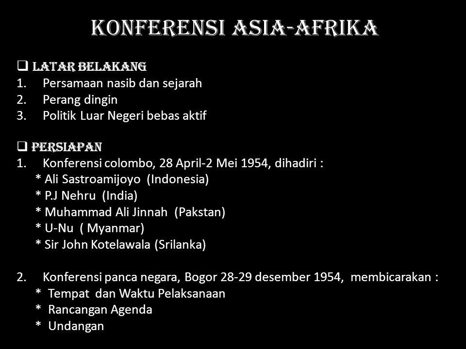 KONFERENSI ASIA-AFRIKA  latar belakang 1.Persamaan nasib dan sejarah 2.Perang dingin 3.Politik Luar Negeri bebas aktif  persiapan 1.Konferensi colom