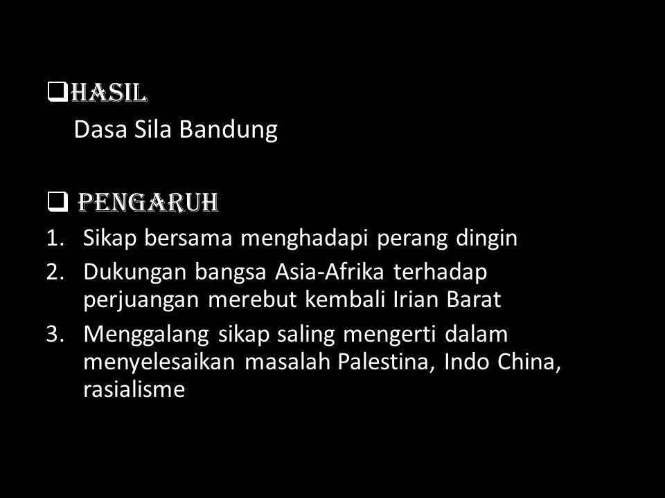 HHasil Dasa Sila Bandung  Pengaruh 1.Sikap bersama menghadapi perang dingin 2.Dukungan bangsa Asia-Afrika terhadap perjuangan merebut kembali Irian