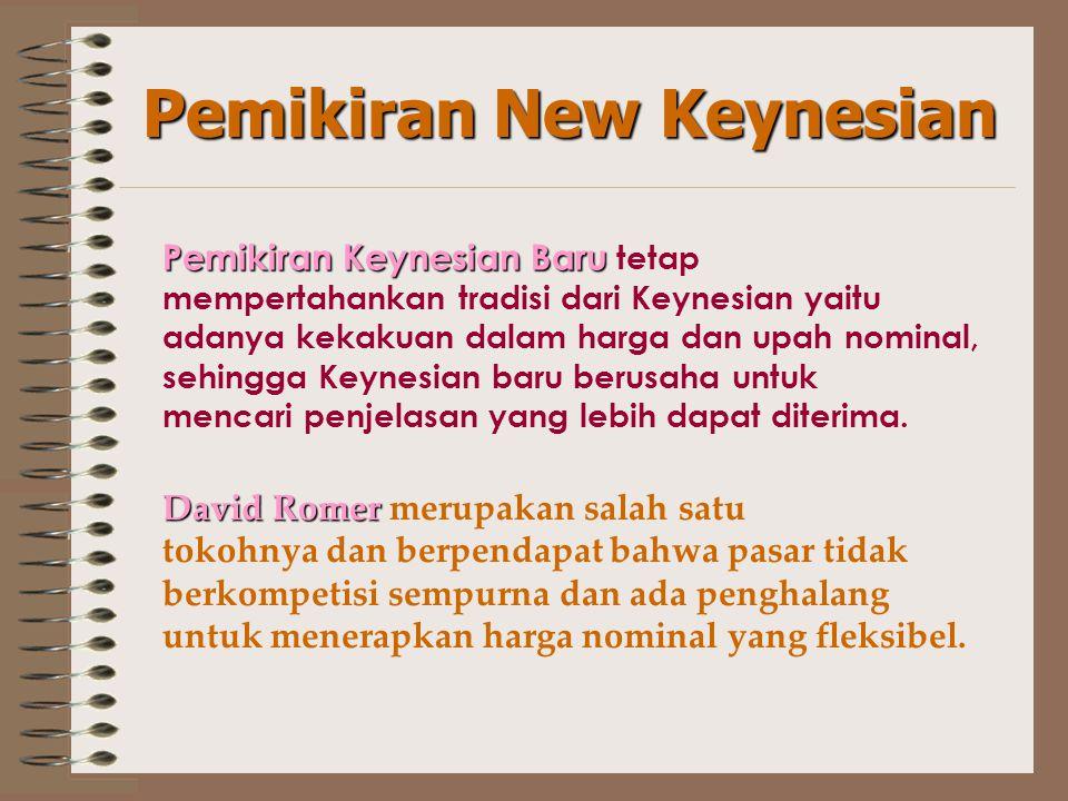 Pemikiran New Keynesian Pemikiran Keynesian Baru Pemikiran Keynesian Baru tetap mempertahankan tradisi dari Keynesian yaitu adanya kekakuan dalam harga dan upah nominal, sehingga Keynesian baru berusaha untuk mencari penjelasan yang lebih dapat diterima.