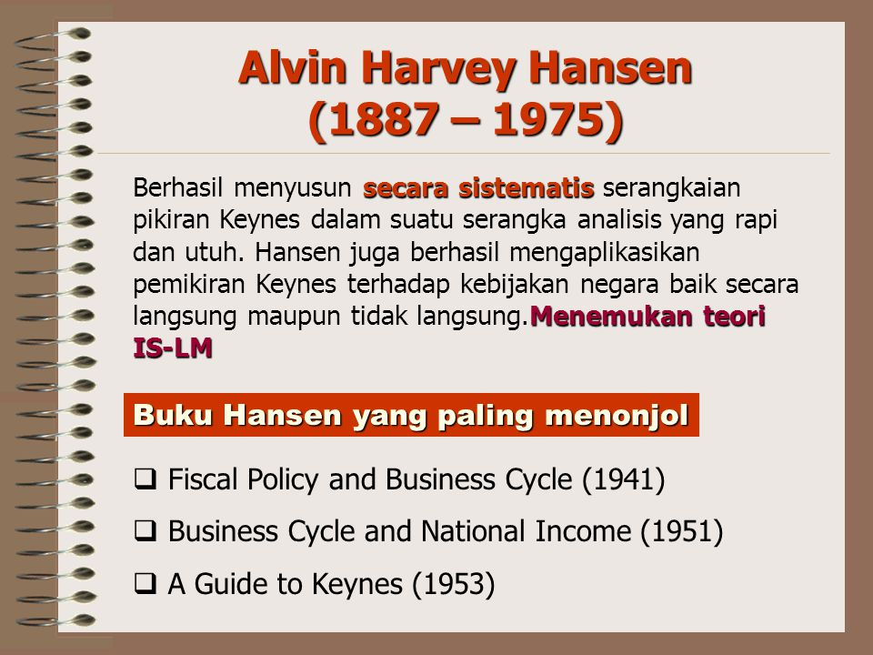 Alvin Harvey Hansen (1887 – 1975)  Fiscal Policy and Business Cycle (1941)  Business Cycle and National Income (1951)  A Guide to Keynes (1953) Buk