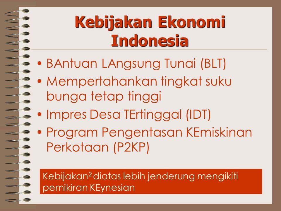 Kebijakan Ekonomi Indonesia BAntuan LAngsung Tunai (BLT) Mempertahankan tingkat suku bunga tetap tinggi Impres Desa TErtinggal (IDT) Program Pengentasan KEmiskinan Perkotaan (P2KP) Kebijakan 2 diatas lebih jenderung mengikiti pemikiran KEynesian