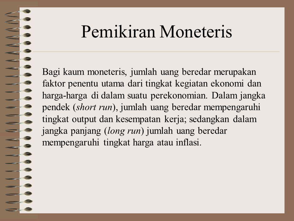 Pemikiran Moneteris Bagi kaum moneteris, jumlah uang beredar merupakan faktor penentu utama dari tingkat kegiatan ekonomi dan harga-harga di dalam suatu perekonomian.