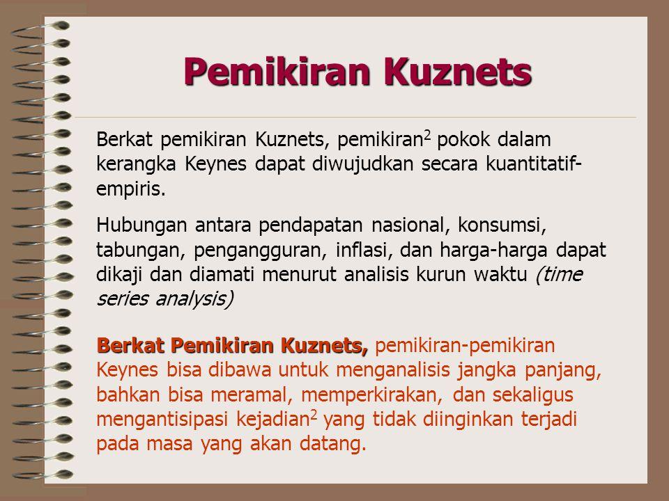 Pemikiran Kuznets Berkat pemikiran Kuznets, pemikiran 2 pokok dalam kerangka Keynes dapat diwujudkan secara kuantitatif- empiris.