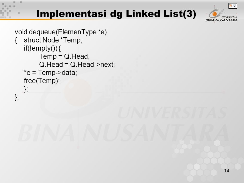 14 Implementasi dg Linked List(3) void dequeue(ElemenType *e) {struct Node *Temp; if(!empty()) { Temp = Q.Head; Q.Head = Q.Head->next; *e = Temp->data