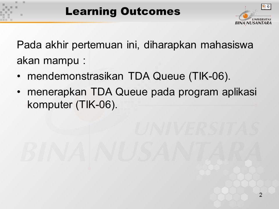 2 Learning Outcomes Pada akhir pertemuan ini, diharapkan mahasiswa akan mampu : mendemonstrasikan TDA Queue (TIK-06). menerapkan TDA Queue pada progra