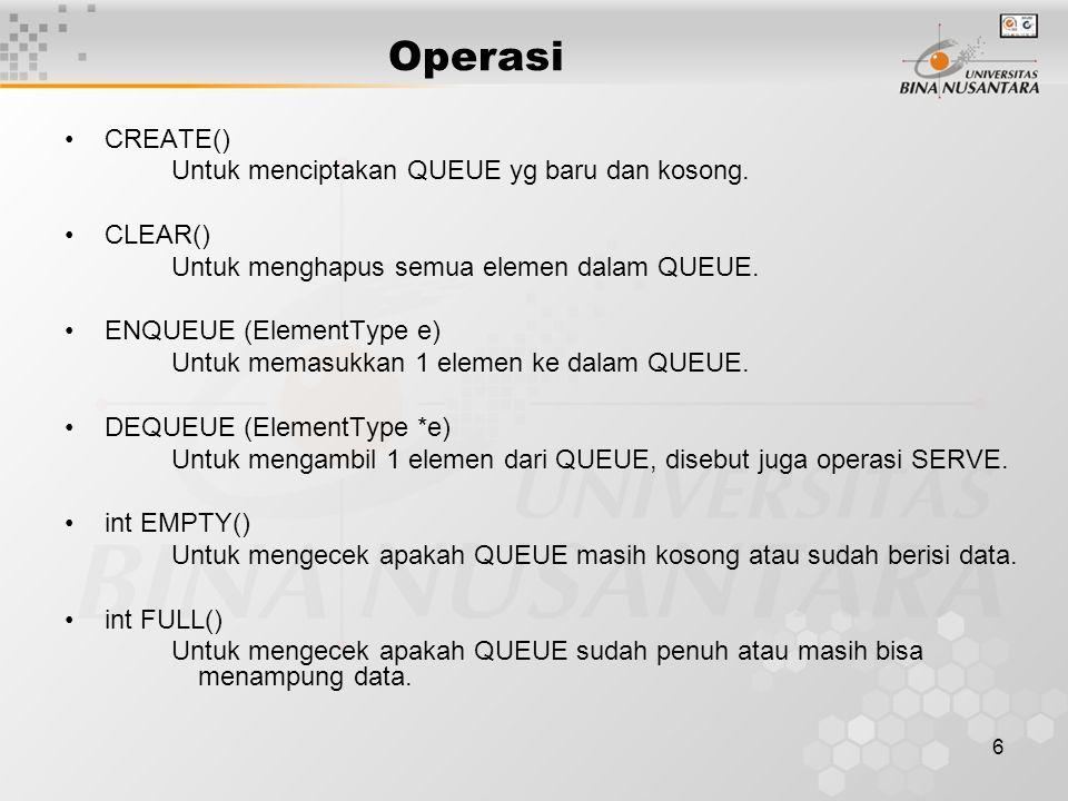 6 CREATE() Untuk menciptakan QUEUE yg baru dan kosong. CLEAR() Untuk menghapus semua elemen dalam QUEUE. ENQUEUE (ElementType e) Untuk memasukkan 1 el
