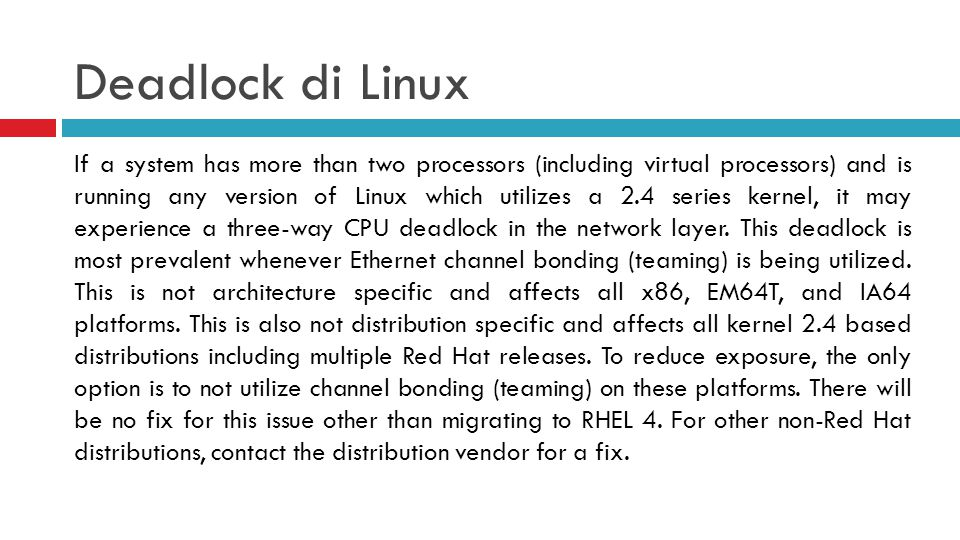 Deadlock di Linux If a system has more than two processors (including virtual processors) and is running any version of Linux which utilizes a 2.4 series kernel, it may experience a three-way CPU deadlock in the network layer.