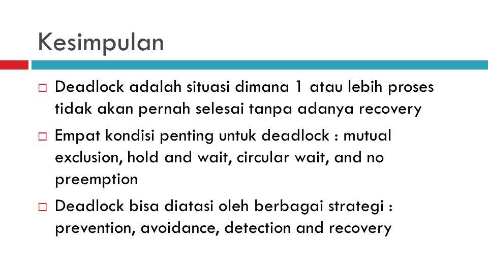 Kesimpulan  Deadlock adalah situasi dimana 1 atau lebih proses tidak akan pernah selesai tanpa adanya recovery  Empat kondisi penting untuk deadlock