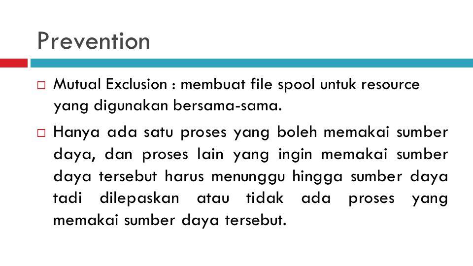 Prevention  Mutual Exclusion : membuat file spool untuk resource yang digunakan bersama-sama.  Hanya ada satu proses yang boleh memakai sumber daya,