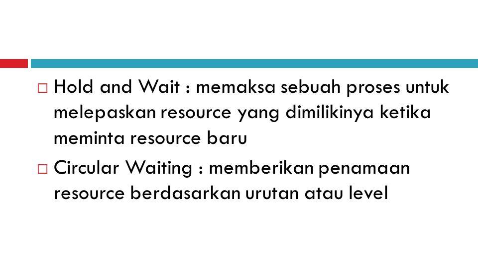  Hold and Wait : memaksa sebuah proses untuk melepaskan resource yang dimilikinya ketika meminta resource baru  Circular Waiting : memberikan penamaan resource berdasarkan urutan atau level