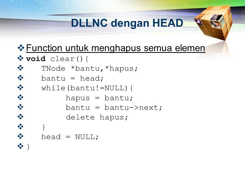  Function untuk menghapus semua elemen  void clear(){  TNode *bantu,*hapus;  bantu = head;  while(bantu!=NULL){  hapus = bantu;  bantu = bantu-