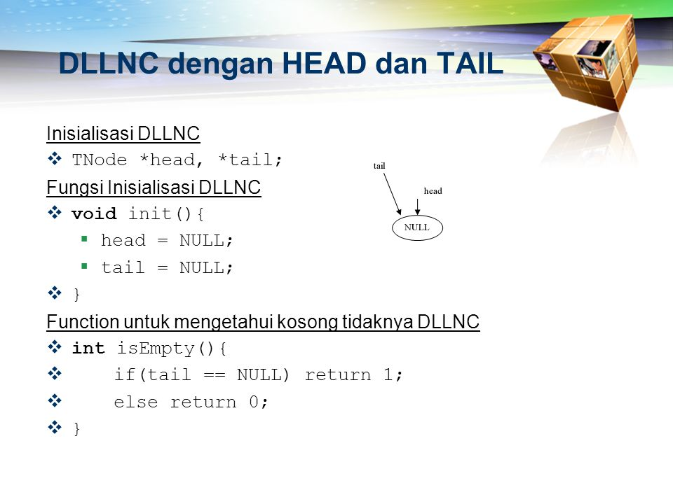 DLLNC dengan HEAD dan TAIL Inisialisasi DLLNC  TNode *head, *tail; Fungsi Inisialisasi DLLNC  void init(){  head = NULL;  tail = NULL;  } Functio