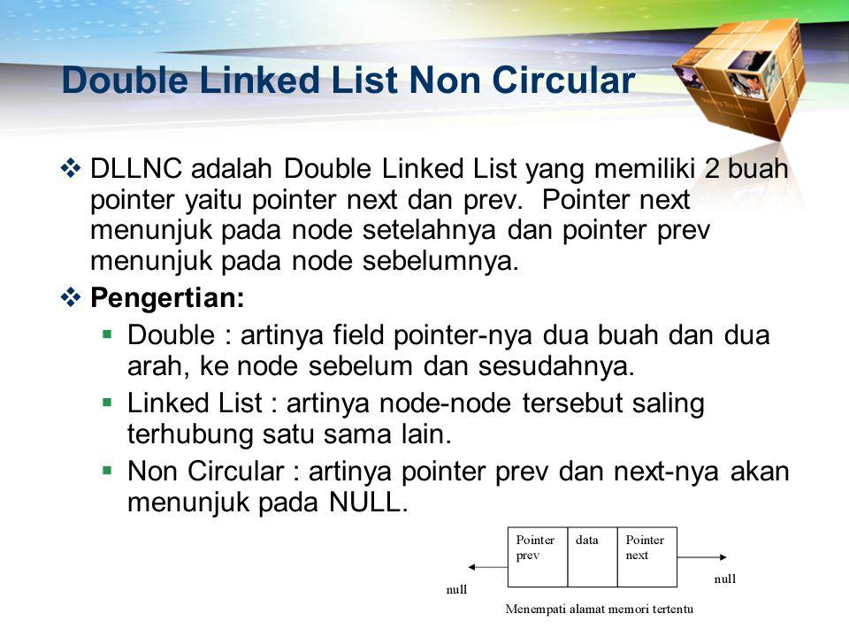 Double Linked List Non Circular  DLLNC adalah Double Linked List yang memiliki 2 buah pointer yaitu pointer next dan prev. Pointer next menunjuk pada