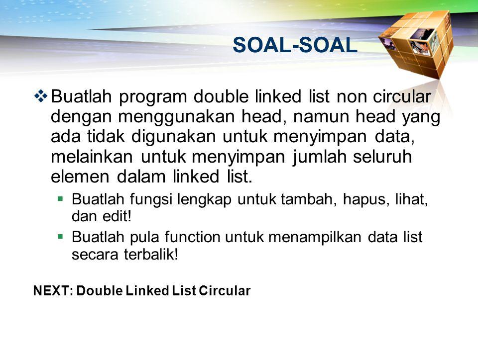 SOAL-SOAL  Buatlah program double linked list non circular dengan menggunakan head, namun head yang ada tidak digunakan untuk menyimpan data, melaink
