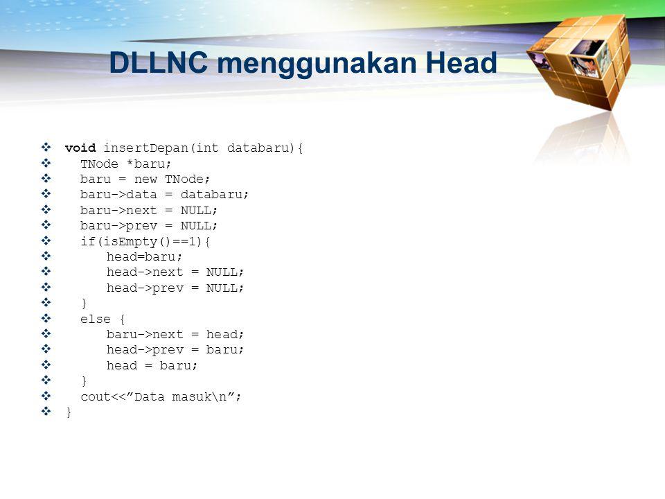 DLLNC menggunakan Head  void insertDepan(int databaru){  TNode *baru;  baru = new TNode;  baru->data = databaru;  baru->next = NULL;  baru->prev