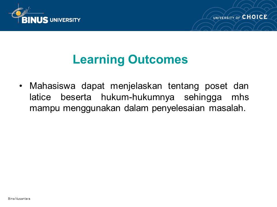 Bina Nusantara Learning Outcomes Mahasiswa dapat menjelaskan tentang poset dan latice beserta hukum-hukumnya sehingga mhs mampu menggunakan dalam penyelesaian masalah.