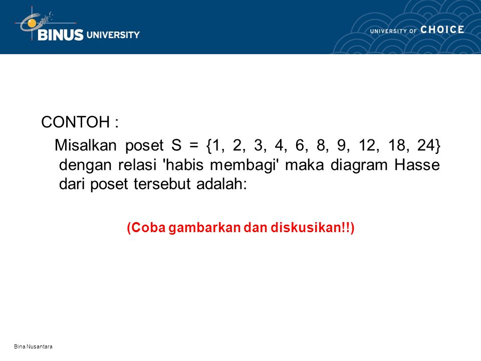 Bina Nusantara CONTOH : Misalkan poset S = {1, 2, 3, 4, 6, 8, 9, 12, 18, 24} dengan relasi habis membagi maka diagram Hasse dari poset tersebut adalah: (Coba gambarkan dan diskusikan!!)