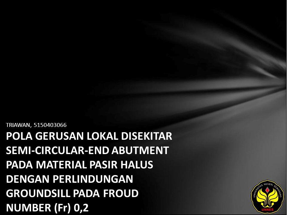 TRIAWAN, 5150403066 POLA GERUSAN LOKAL DISEKITAR SEMI-CIRCULAR-END ABUTMENT PADA MATERIAL PASIR HALUS DENGAN PERLINDUNGAN GROUNDSILL PADA FROUD NUMBER