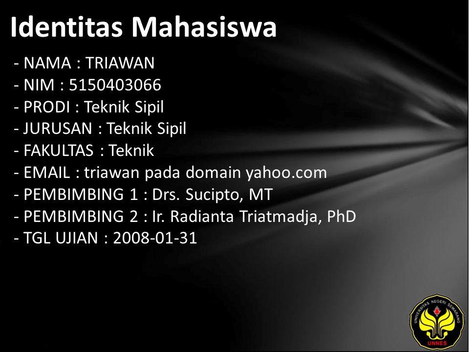 Identitas Mahasiswa - NAMA : TRIAWAN - NIM : 5150403066 - PRODI : Teknik Sipil - JURUSAN : Teknik Sipil - FAKULTAS : Teknik - EMAIL : triawan pada domain yahoo.com - PEMBIMBING 1 : Drs.