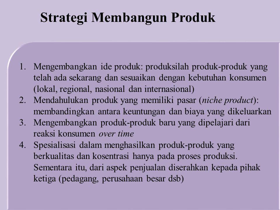1.Mengembangkan ide produk: produksilah produk-produk yang telah ada sekarang dan sesuaikan dengan kebutuhan konsumen (lokal, regional, nasional dan i