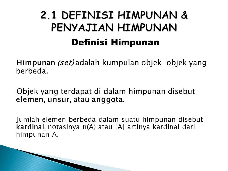 Definisi Himpunan Himpunan (set) adalah kumpulan objek-objek yang berbeda. Objek yang terdapat di dalam himpunan disebut elemen, unsur, atau anggota.