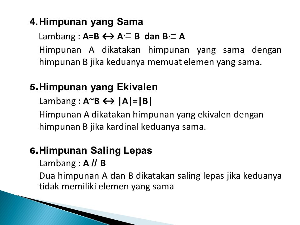 4.Himpunan yang Sama Lambang : A=B ↔ A B dan B A Himpunan A dikatakan himpunan yang sama dengan himpunan B jika keduanya memuat elemen yang sama. 5. H
