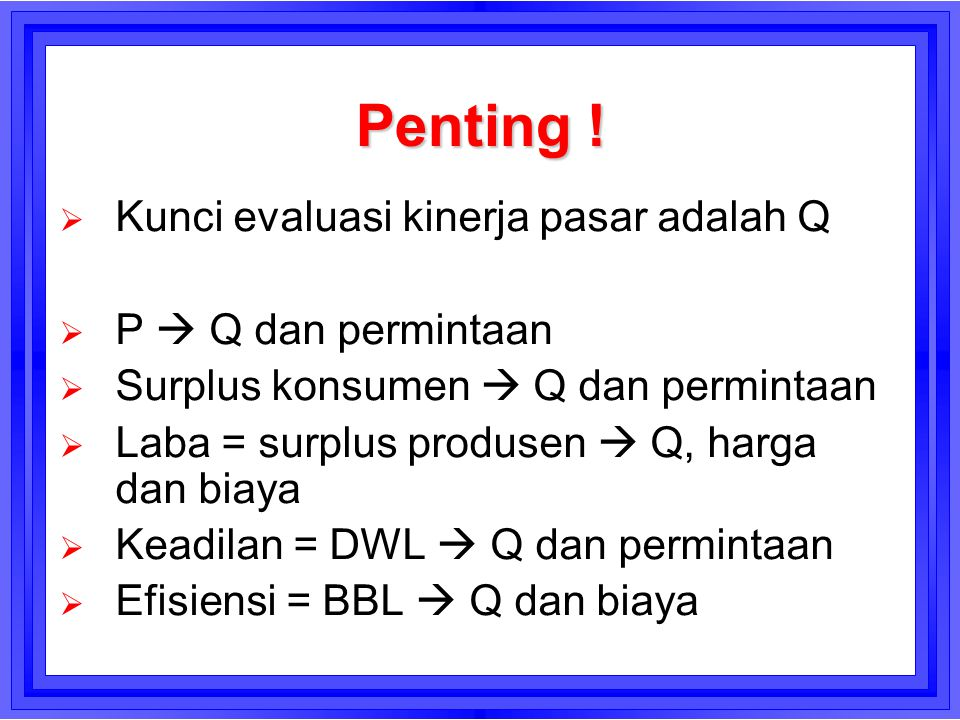 Penting !  Kunci evaluasi kinerja pasar adalah Q  P  Q dan permintaan  Surplus konsumen  Q dan permintaan  Laba = surplus produsen  Q, harga da