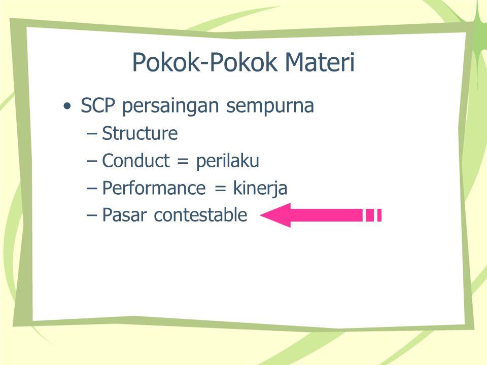 Pokok-Pokok Materi SCP persaingan sempurna –Structure –Conduct = perilaku –Performance = kinerja –Pasar contestable
