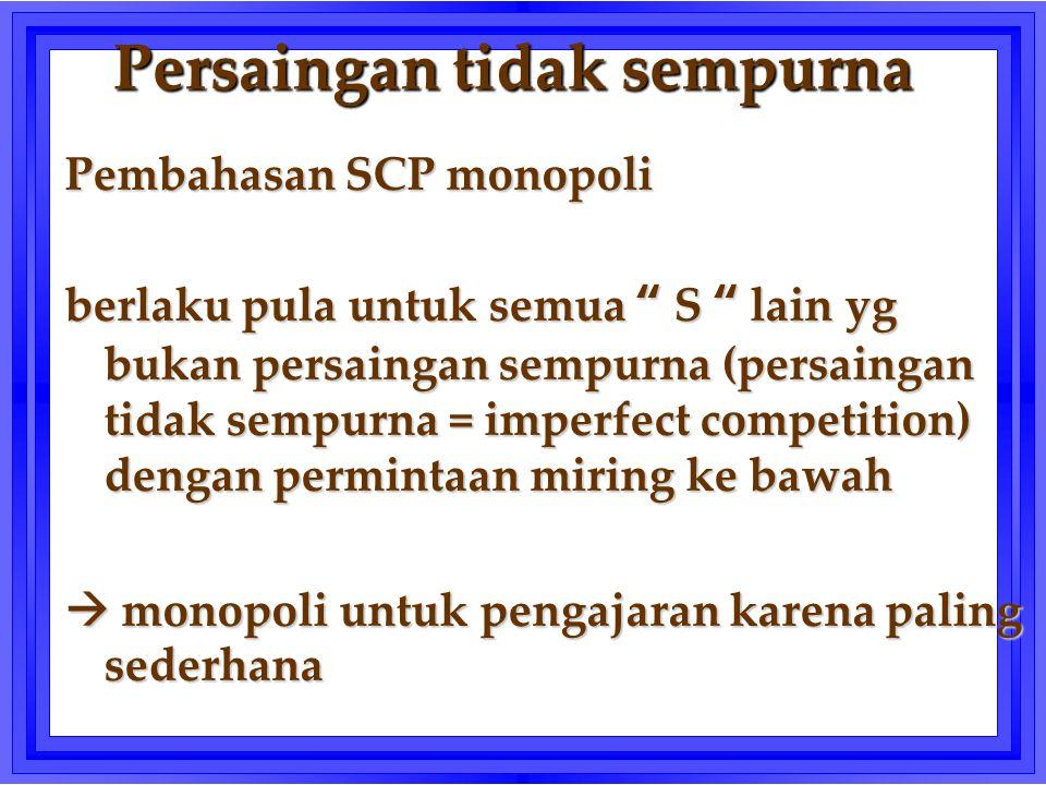 """Persaingan tidak sempurna Pembahasan SCP monopoli berlaku pula untuk semua """" S """" lain yg bukan persaingan sempurna (persaingan tidak sempurna = imperf"""
