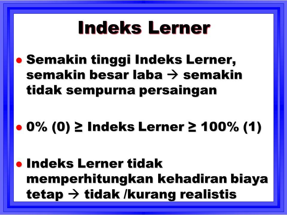 Indeks Lerner l Semakin tinggi Indeks Lerner, semakin besar laba  semakin tidak sempurna persaingan l 0% (0) ≥ Indeks Lerner ≥ 100% (1) l Indeks Lern
