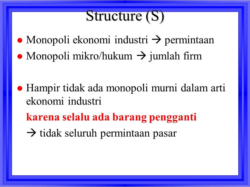 Structure (S) l Monopoli ekonomi industri  permintaan l Monopoli mikro/hukum  jumlah firm l Hampir tidak ada monopoli murni dalam arti ekonomi indus