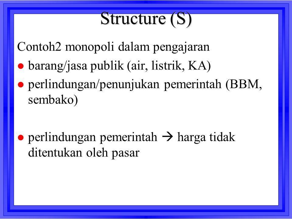 Structure (S) Contoh2 monopoli dalam pengajaran l barang/jasa publik (air, listrik, KA) l perlindungan/penunjukan pemerintah (BBM, sembako) l perlindu