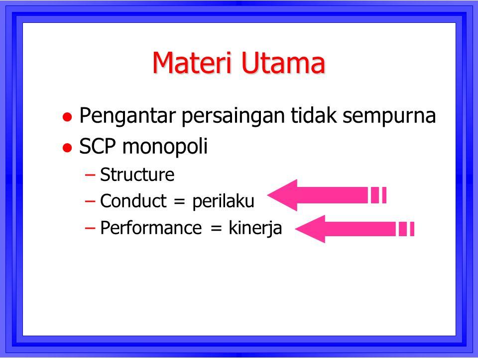 Materi Utama l Pengantar persaingan tidak sempurna l SCP monopoli –Structure –Conduct = perilaku –Performance = kinerja