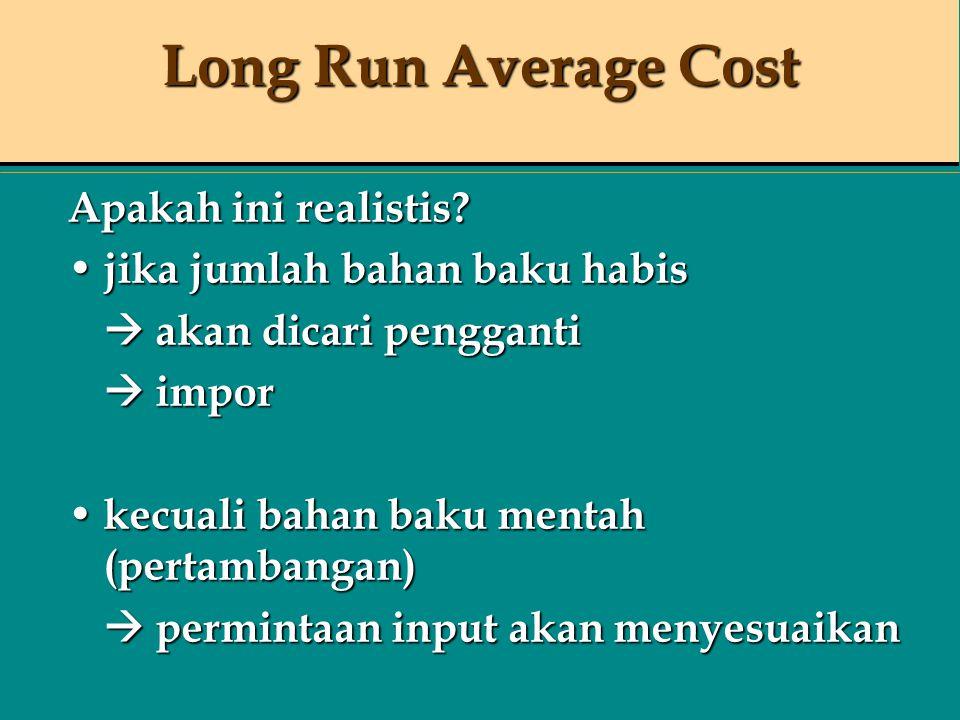 Long Run Average Cost Apakah ini realistis? jika jumlah bahan baku habis jika jumlah bahan baku habis  akan dicari pengganti  impor kecuali bahan ba