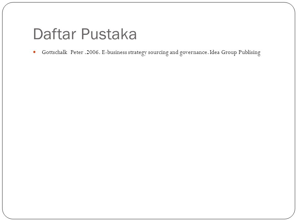 Daftar Pustaka Gottschalk Peter.2006. E-business strategy sourcing and governance. Idea Group Publising