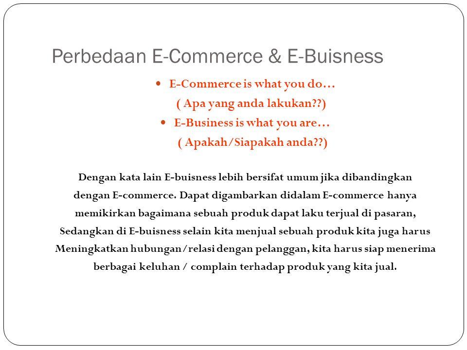 Perbedaan E-Commerce & E-Buisness E-Commerce is what you do… ( Apa yang anda lakukan??) E-Business is what you are… ( Apakah/Siapakah anda??) Dengan k