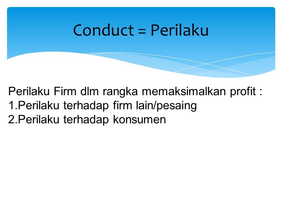Perilaku Firm dlm rangka memaksimalkan profit : 1.Perilaku terhadap firm lain/pesaing 2.Perilaku terhadap konsumen Conduct = Perilaku