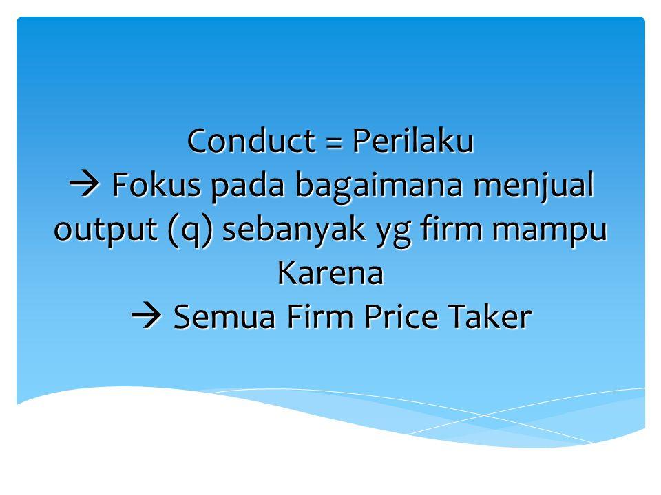 Conduct = Perilaku  Fokus pada bagaimana menjual output (q) sebanyak yg firm mampu Karena  Semua Firm Price Taker