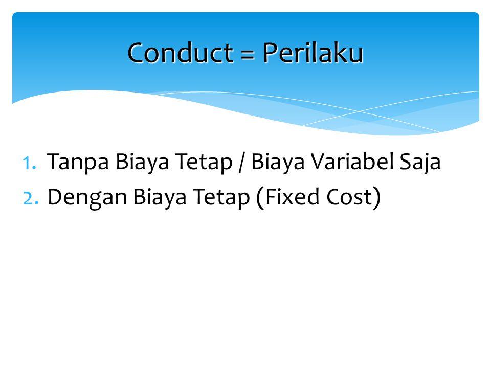1.Tanpa Biaya Tetap / Biaya Variabel Saja 2.Dengan Biaya Tetap (Fixed Cost) Conduct = Perilaku