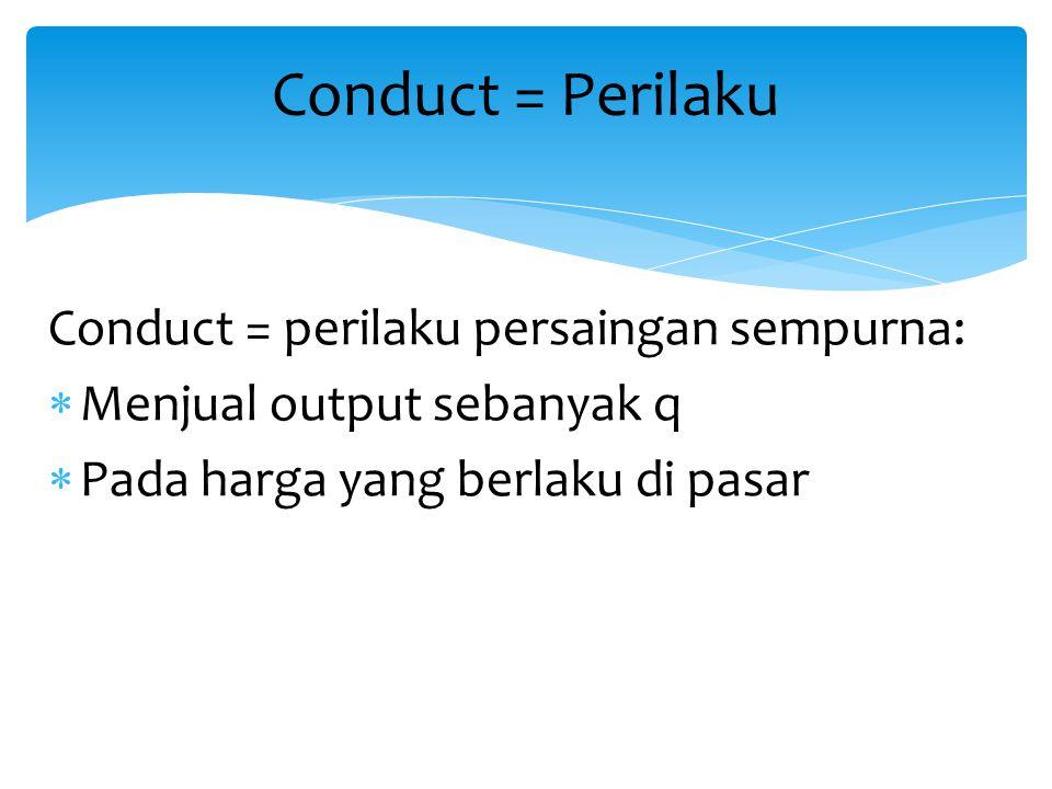 Conduct = perilaku persaingan sempurna:  Menjual output sebanyak q  Pada harga yang berlaku di pasar Conduct = Perilaku