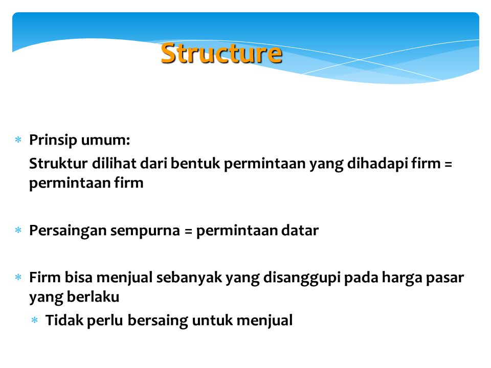 Structure  Prinsip umum: Struktur dilihat dari bentuk permintaan yang dihadapi firm = permintaan firm  Persaingan sempurna = permintaan datar  Firm