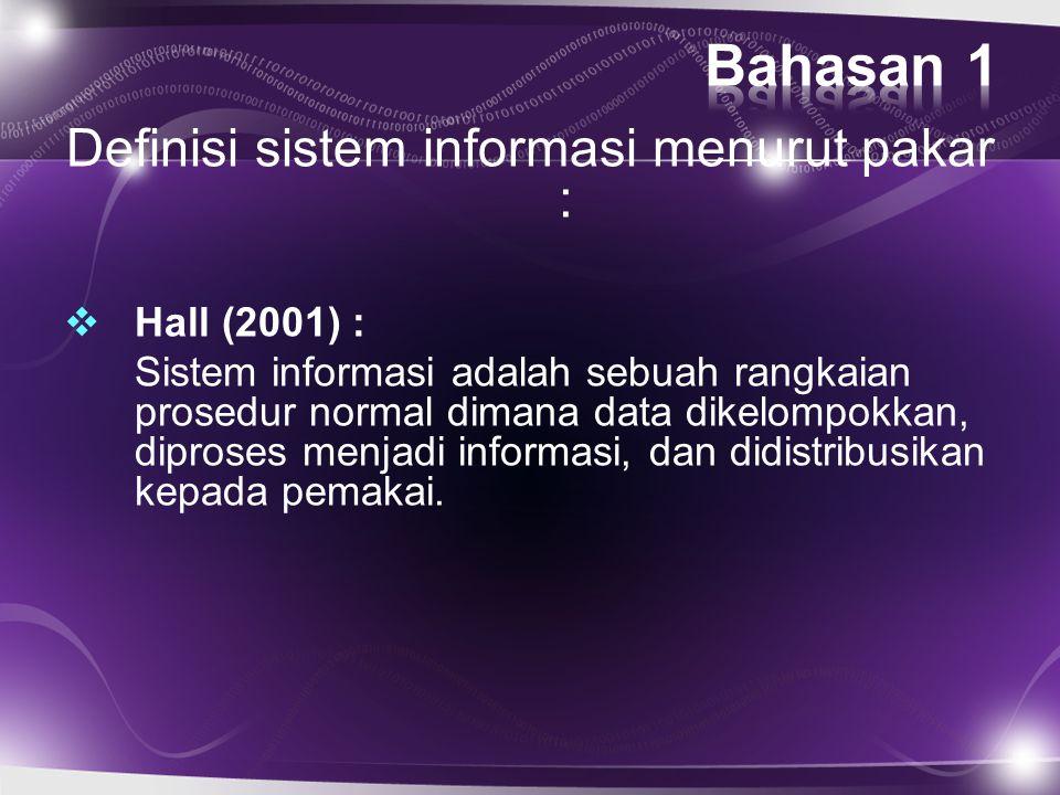Definisi sistem informasi menurut pakar :  Hall (2001) : Sistem informasi adalah sebuah rangkaian prosedur normal dimana data dikelompokkan, diproses