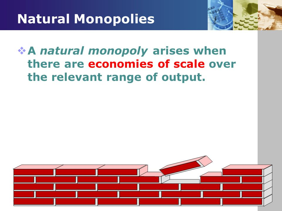 Natural Monopolies  A natural monopoly arises when there are economies of scale over the relevant range of output.