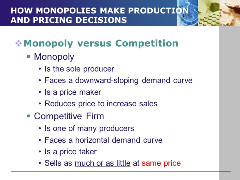 HOW MONOPOLIES MAKE PRODUCTION AND PRICING DECISIONS  Monopoly versus Competition  Monopoly Is the sole producer Faces a downward-sloping demand cur