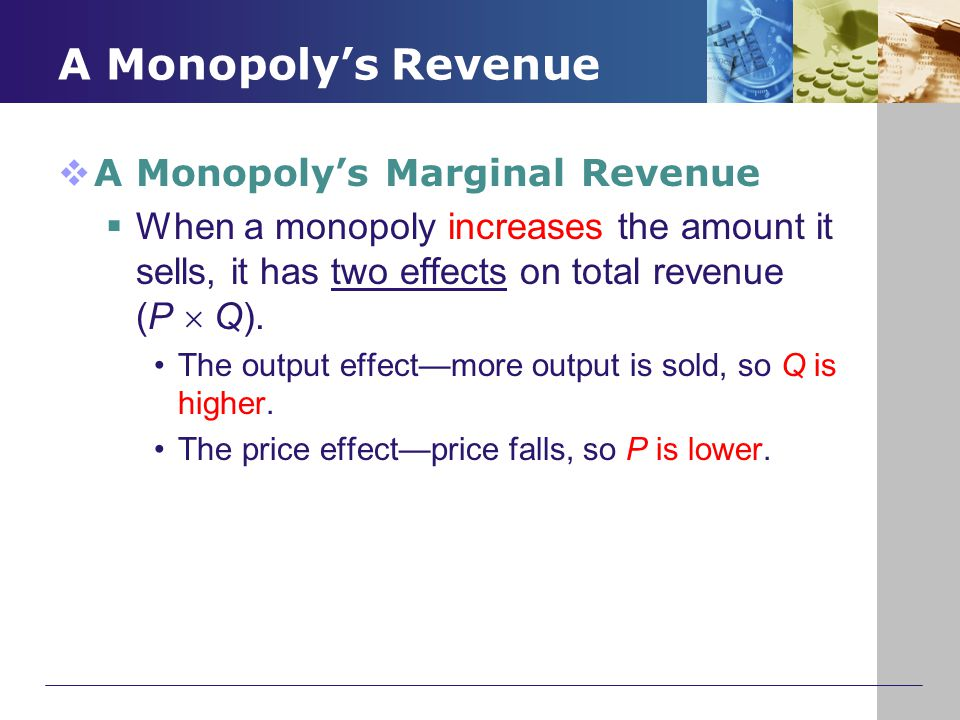 A Monopoly's Revenue  A Monopoly's Marginal Revenue  When a monopoly increases the amount it sells, it has two effects on total revenue (P  Q). The