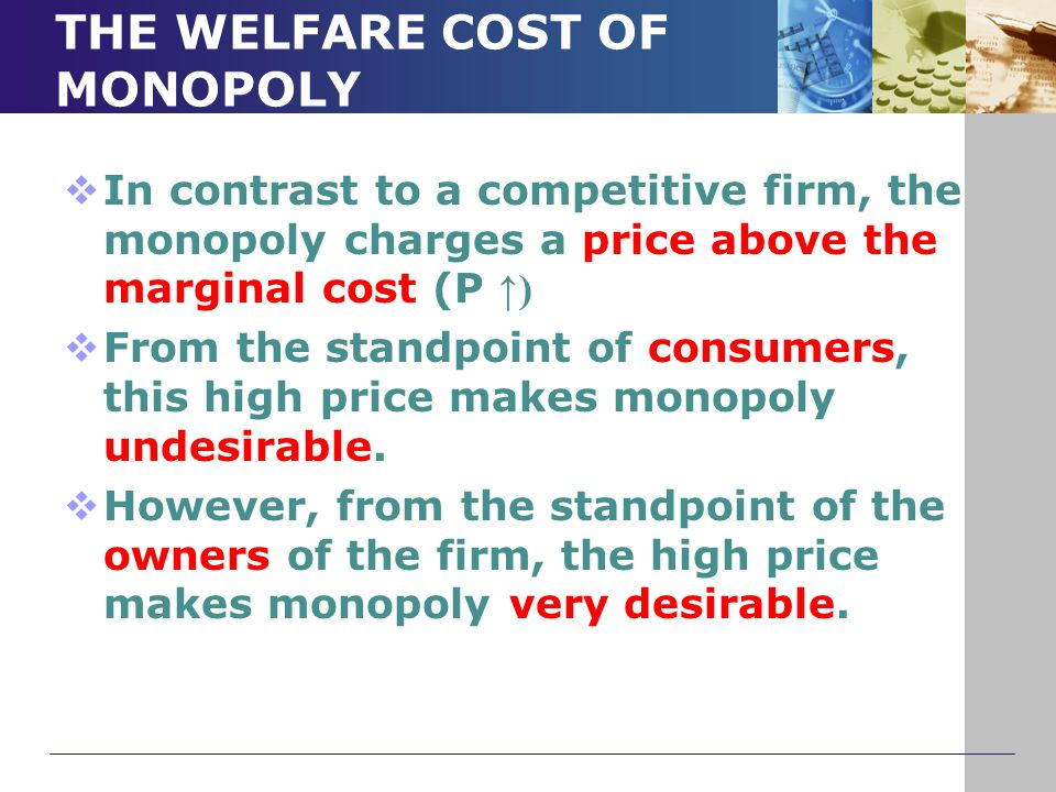THE WELFARE COST OF MONOPOLY  In contrast to a competitive firm, the monopoly charges a price above the marginal cost (P ↑)  From the standpoint of